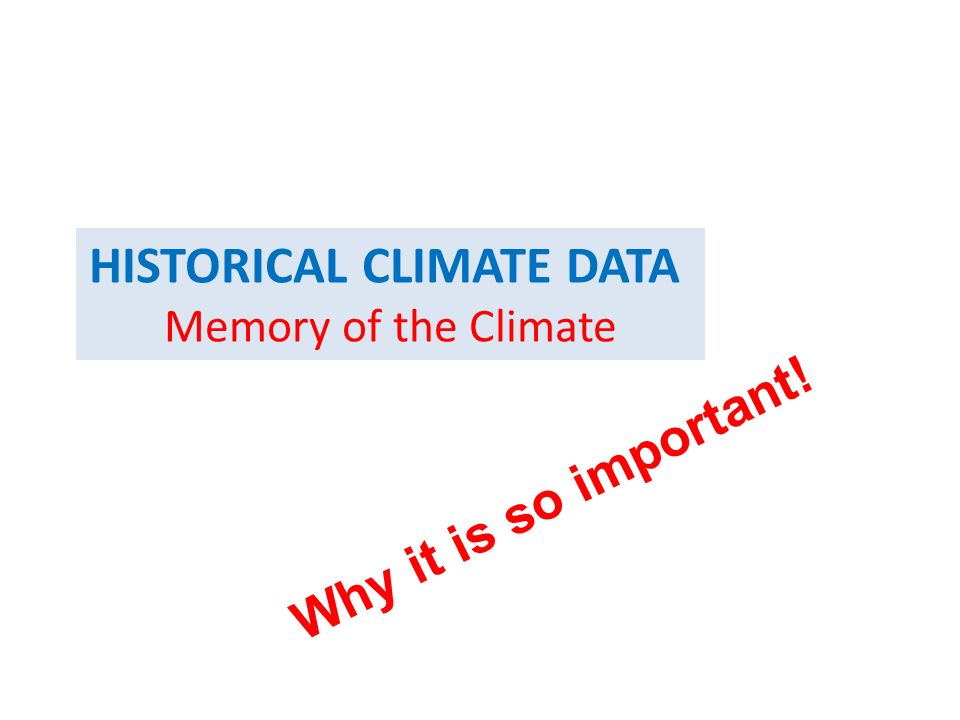 HISTORICAL CLIMATE DATA Memory of the Climate Why it is so important!