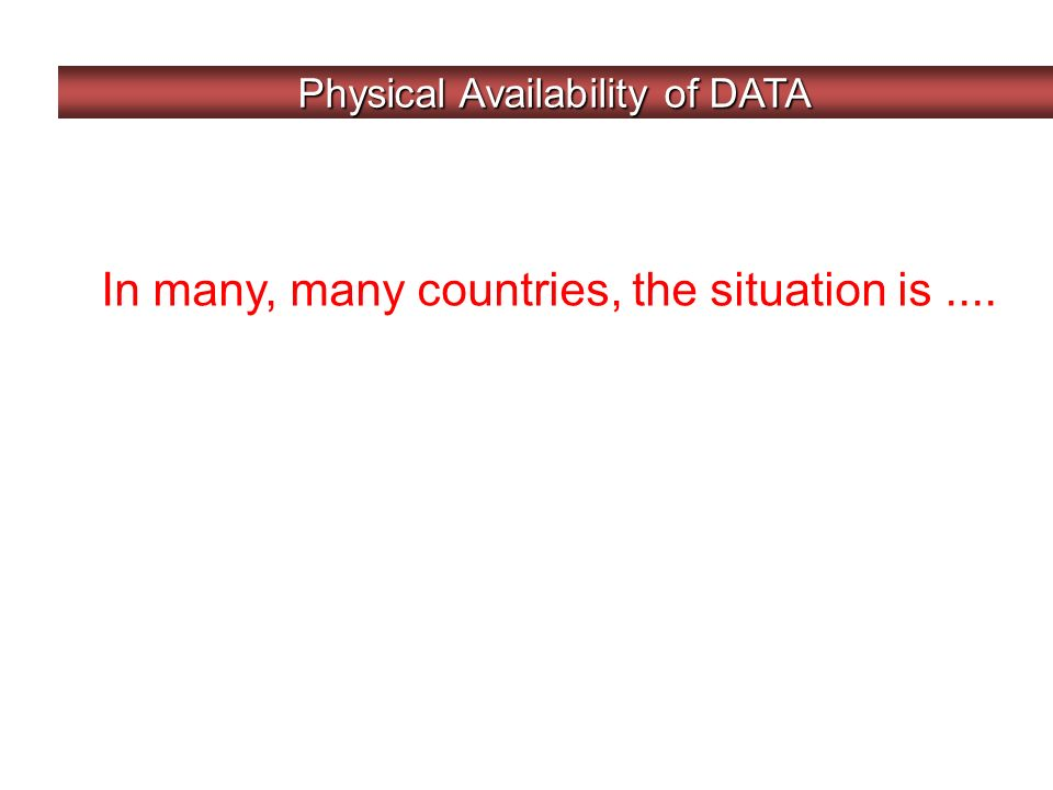 Physical Availability of DATA In many, many countries, the situation is....