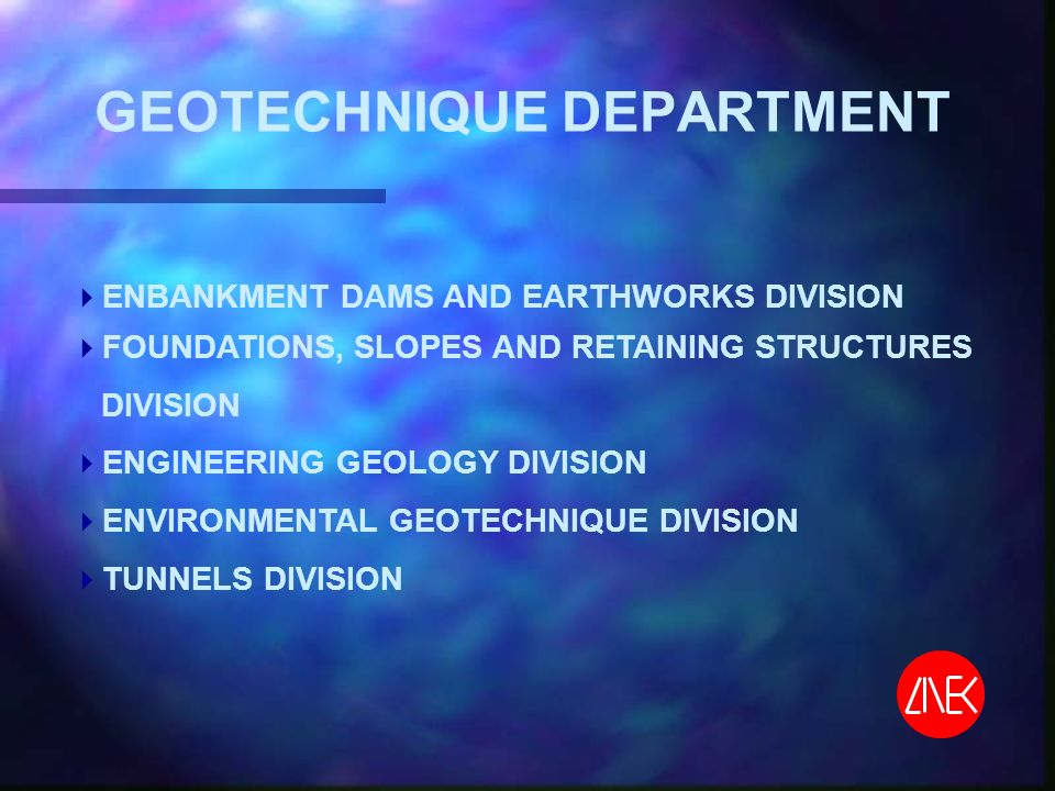 GEOTECHNIQUE DEPARTMENT ENBANKMENT DAMS AND EARTHWORKS DIVISION FOUNDATIONS, SLOPES AND RETAINING STRUCTURES DIVISION ENGINEERING GEOLOGY DIVISION ENVIRONMENTAL GEOTECHNIQUE DIVISION TUNNELS DIVISION