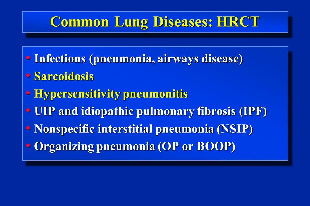 Common Lung Diseases: HRCT Infections (pneumonia, airways disease) Infections (pneumonia, airways disease) Sarcoidosis Sarcoidosis Hypersensitivity pneumonitis Hypersensitivity pneumonitis UIP and idiopathic pulmonary fibrosis (IPF) UIP and idiopathic pulmonary fibrosis (IPF) Nonspecific interstitial pneumonia (NSIP) Nonspecific interstitial pneumonia (NSIP) Organizing pneumonia (OP or BOOP) Organizing pneumonia (OP or BOOP) Infections (pneumonia, airways disease) Infections (pneumonia, airways disease) Sarcoidosis Sarcoidosis Hypersensitivity pneumonitis Hypersensitivity pneumonitis UIP and idiopathic pulmonary fibrosis (IPF) UIP and idiopathic pulmonary fibrosis (IPF) Nonspecific interstitial pneumonia (NSIP) Nonspecific interstitial pneumonia (NSIP) Organizing pneumonia (OP or BOOP) Organizing pneumonia (OP or BOOP)