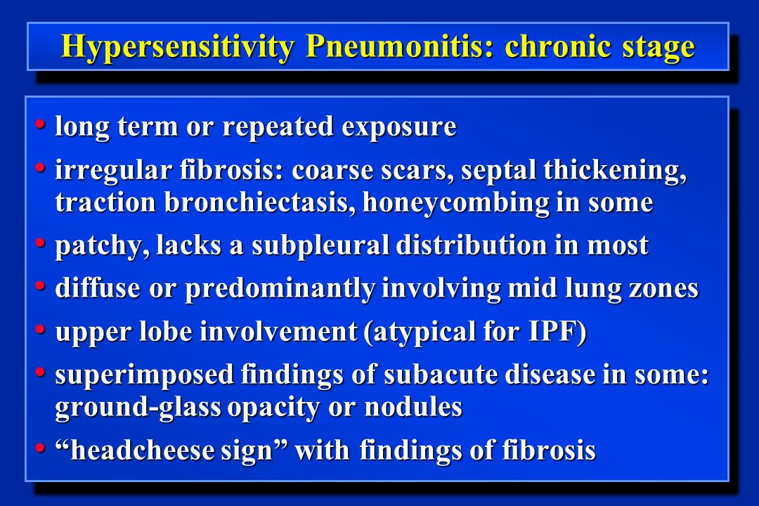 Hypersensitivity Pneumonitis: chronic stage long term or repeated exposure long term or repeated exposure irregular fibrosis: coarse scars, septal thickening, traction bronchiectasis, honeycombing in some irregular fibrosis: coarse scars, septal thickening, traction bronchiectasis, honeycombing in some patchy, lacks a subpleural distribution in most patchy, lacks a subpleural distribution in most diffuse or predominantly involving mid lung zones diffuse or predominantly involving mid lung zones upper lobe involvement (atypical for IPF) upper lobe involvement (atypical for IPF) superimposed findings of subacute disease in some: ground-glass opacity or nodules superimposed findings of subacute disease in some: ground-glass opacity or nodules headcheese sign with findings of fibrosis headcheese sign with findings of fibrosis long term or repeated exposure long term or repeated exposure irregular fibrosis: coarse scars, septal thickening, traction bronchiectasis, honeycombing in some irregular fibrosis: coarse scars, septal thickening, traction bronchiectasis, honeycombing in some patchy, lacks a subpleural distribution in most patchy, lacks a subpleural distribution in most diffuse or predominantly involving mid lung zones diffuse or predominantly involving mid lung zones upper lobe involvement (atypical for IPF) upper lobe involvement (atypical for IPF) superimposed findings of subacute disease in some: ground-glass opacity or nodules superimposed findings of subacute disease in some: ground-glass opacity or nodules headcheese sign with findings of fibrosis headcheese sign with findings of fibrosis