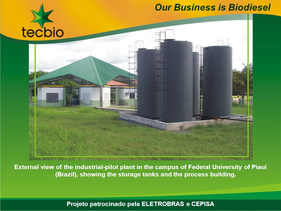 Biodiesel in the Plural 20 May, Eastern Biofuel Conference External view of the industrial-pilot plant in the campus of Federal University of Piauí (Brazil), showing the storage tanks and the process building.