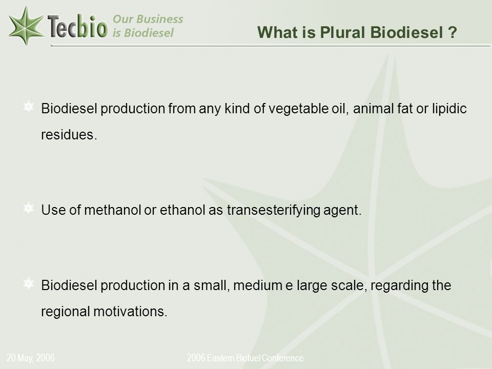 Biodiesel in the Plural 20 May, Eastern Biofuel Conference Biodiesel production from any kind of vegetable oil, animal fat or lipidic residues.