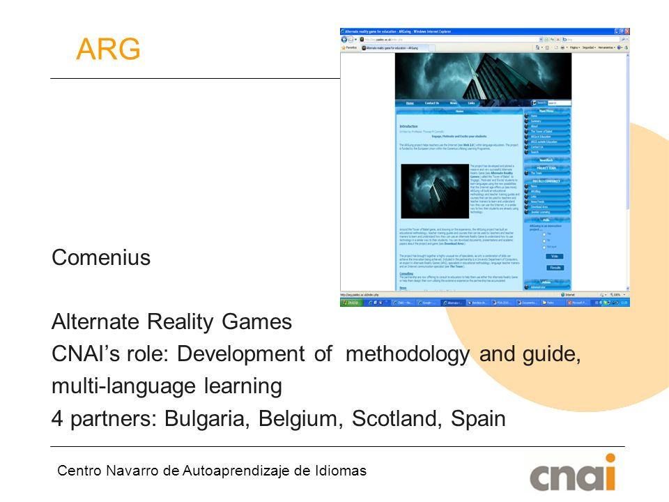 Centro Navarro de Autoaprendizaje de Idiomas ARG Comenius Alternate Reality Games CNAIs role: Development of methodology and guide, multi-language learning 4 partners: Bulgaria, Belgium, Scotland, Spain