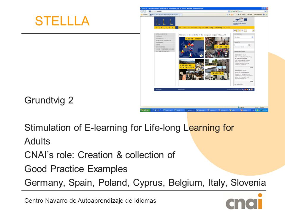 Centro Navarro de Autoaprendizaje de Idiomas STELLLA Grundtvig 2 Stimulation of E-learning for Life-long Learning for Adults CNAIs role: Creation & collection of Good Practice Examples Germany, Spain, Poland, Cyprus, Belgium, Italy, Slovenia