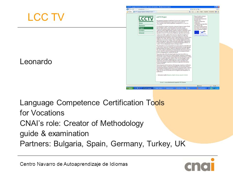 Centro Navarro de Autoaprendizaje de Idiomas LCC TV Leonardo Language Competence Certification Tools for Vocations CNAIs role: Creator of Methodology guide & examination Partners: Bulgaria, Spain, Germany, Turkey, UK