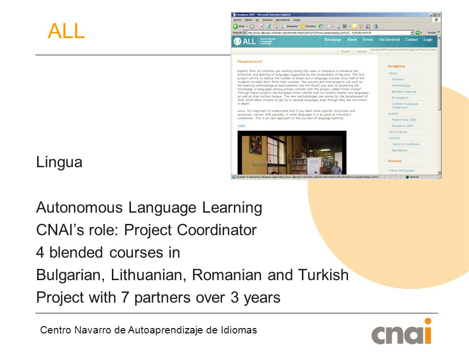 Centro Navarro de Autoaprendizaje de Idiomas ALL Lingua Autonomous Language Learning CNAIs role: Project Coordinator 4 blended courses in Bulgarian, Lithuanian, Romanian and Turkish Project with 7 partners over 3 years