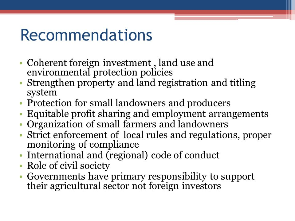 Recommendations Coherent foreign investment, land use and environmental protection policies Strengthen property and land registration and titling system Protection for small landowners and producers Equitable profit sharing and employment arrangements Organization of small farmers and landowners Strict enforcement of local rules and regulations, proper monitoring of compliance International and (regional) code of conduct Role of civil society Governments have primary responsibility to support their agricultural sector not foreign investors