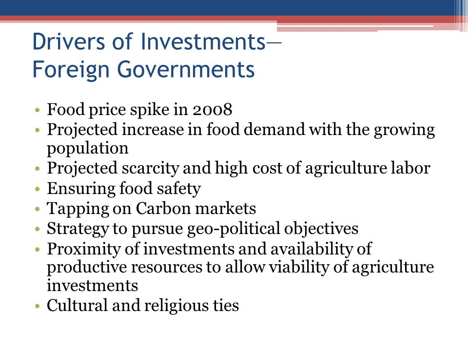 Drivers of Investments Foreign Governments Food price spike in 2008 Projected increase in food demand with the growing population Projected scarcity and high cost of agriculture labor Ensuring food safety Tapping on Carbon markets Strategy to pursue geo-political objectives Proximity of investments and availability of productive resources to allow viability of agriculture investments Cultural and religious ties