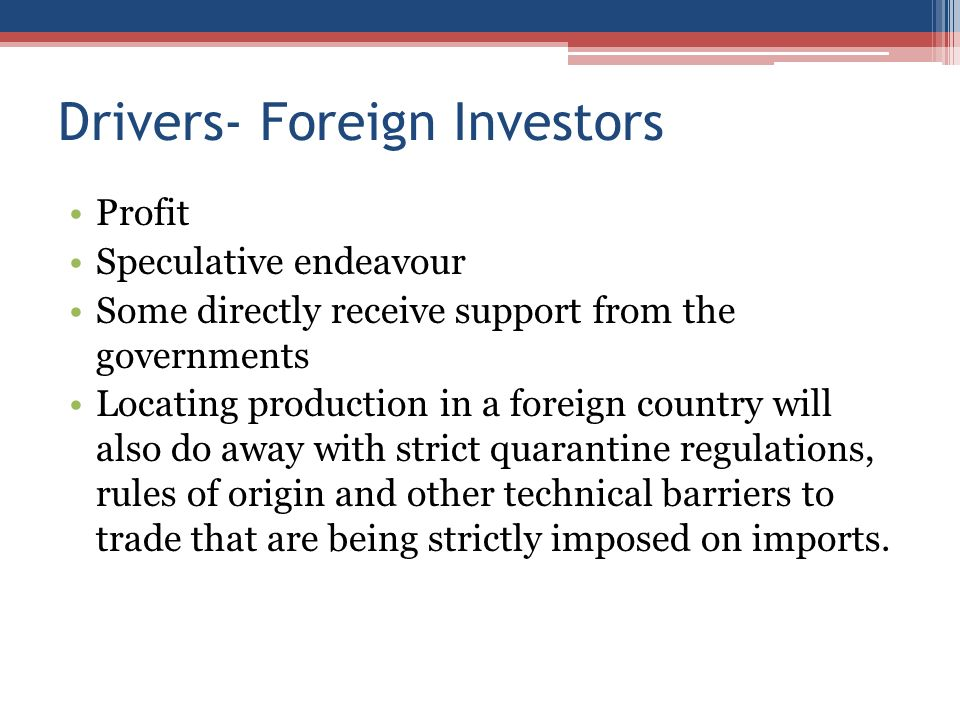 Drivers- Foreign Investors Profit Speculative endeavour Some directly receive support from the governments Locating production in a foreign country will also do away with strict quarantine regulations, rules of origin and other technical barriers to trade that are being strictly imposed on imports.