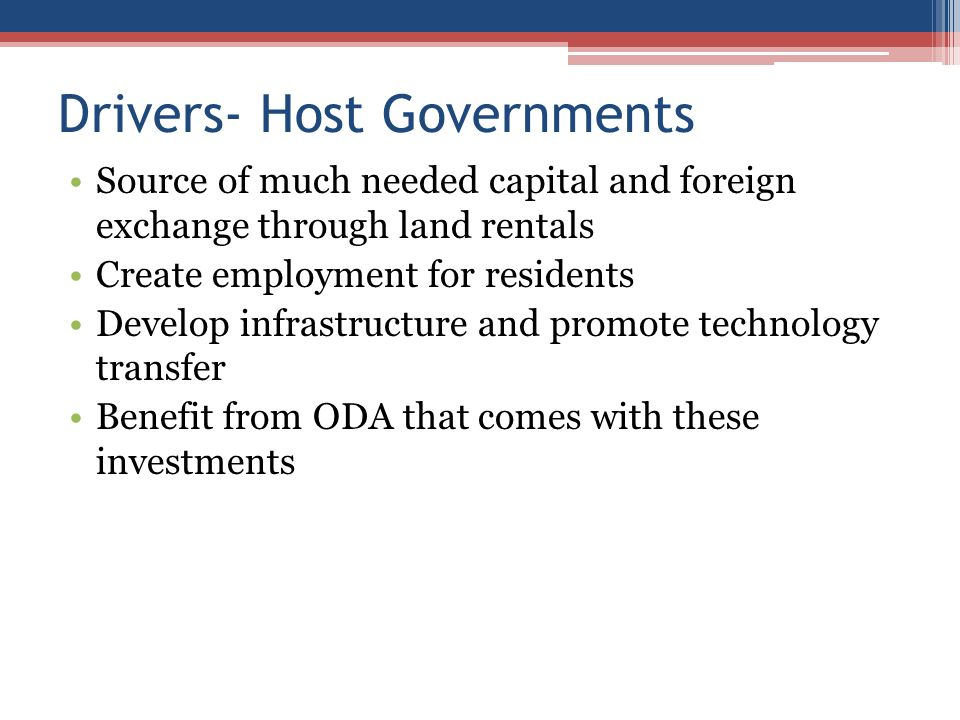 Drivers- Host Governments Source of much needed capital and foreign exchange through land rentals Create employment for residents Develop infrastructure and promote technology transfer Benefit from ODA that comes with these investments
