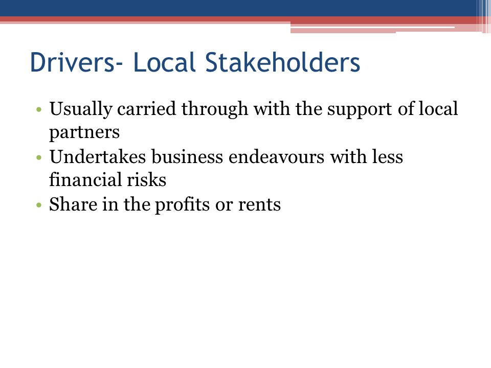 Drivers- Local Stakeholders Usually carried through with the support of local partners Undertakes business endeavours with less financial risks Share in the profits or rents
