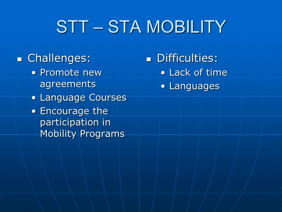 STT – STA MOBILITY Challenges: Challenges: Promote new agreementsPromote new agreements Language CoursesLanguage Courses Encourage the participation in Mobility ProgramsEncourage the participation in Mobility Programs Difficulties: Difficulties: Lack of time Languages