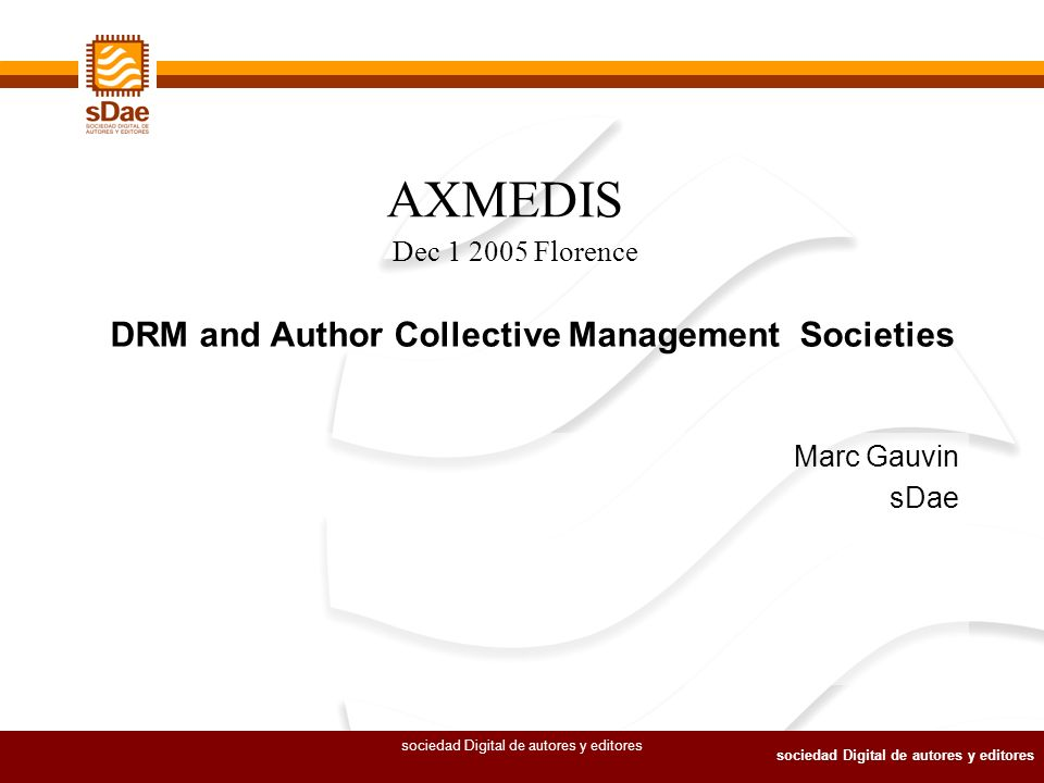sociedad Digital de autores y editores Marc Gauvin sDae DRM and Author Collective Management Societies AXMEDIS Dec 1 2005 Florence