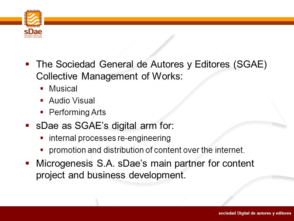 sociedad Digital de autores y editores The Sociedad General de Autores y Editores (SGAE) Collective Management of Works: Musical Audio Visual Performing Arts sDae as SGAEs digital arm for: internal processes re-engineering promotion and distribution of content over the internet.