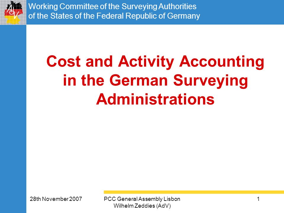 Working Committee of the Surveying Authorities of the States of the Federal Republic of Germany 28th November 2007PCC General Assembly Lisbon Wilhelm Zeddies (AdV) 1 Cost and Activity Accounting in the German Surveying Administrations