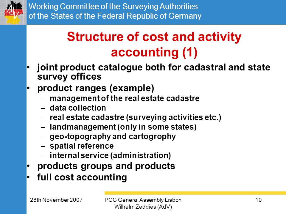 Working Committee of the Surveying Authorities of the States of the Federal Republic of Germany 28th November 2007PCC General Assembly Lisbon Wilhelm Zeddies (AdV) 10 Structure of cost and activity accounting (1) joint product catalogue both for cadastral and state survey offices product ranges (example) –management of the real estate cadastre –data collection –real estate cadastre (surveying activities etc.) –landmanagement (only in some states) –geo-topography and cartogrophy –spatial reference –internal service (administration) products groups and products full cost accounting