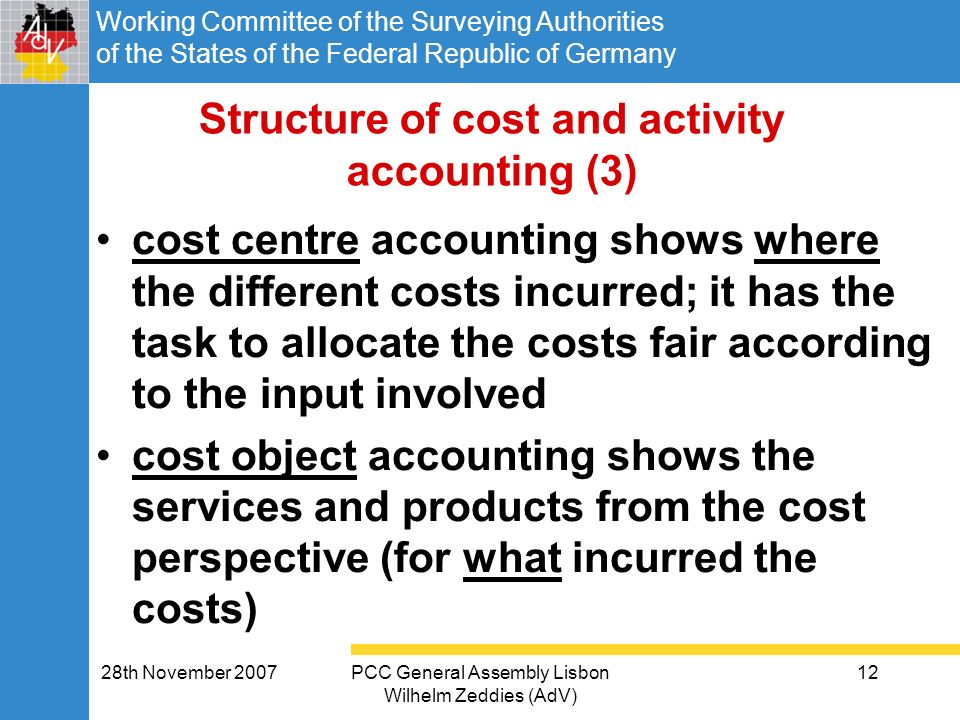 Working Committee of the Surveying Authorities of the States of the Federal Republic of Germany 28th November 2007PCC General Assembly Lisbon Wilhelm Zeddies (AdV) 12 Structure of cost and activity accounting (3) cost centre accounting shows where the different costs incurred; it has the task to allocate the costs fair according to the input involved cost object accounting shows the services and products from the cost perspective (for what incurred the costs)