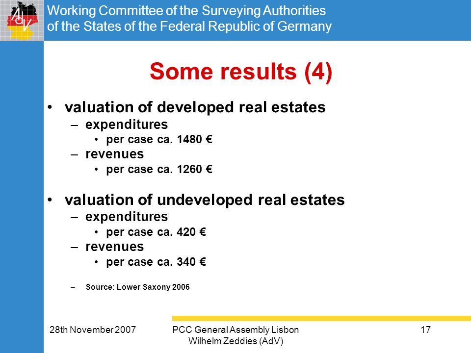 Working Committee of the Surveying Authorities of the States of the Federal Republic of Germany 28th November 2007PCC General Assembly Lisbon Wilhelm Zeddies (AdV) 17 Some results (4) valuation of developed real estates –expenditures per case ca.
