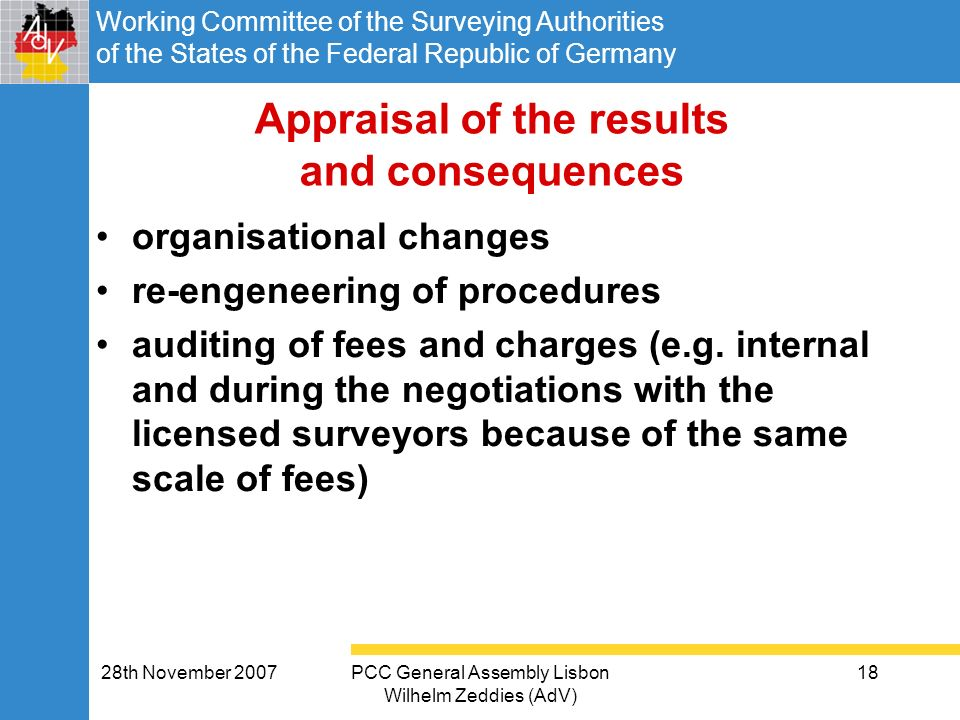 Working Committee of the Surveying Authorities of the States of the Federal Republic of Germany 28th November 2007PCC General Assembly Lisbon Wilhelm Zeddies (AdV) 18 Appraisal of the results and consequences organisational changes re-engeneering of procedures auditing of fees and charges (e.g.