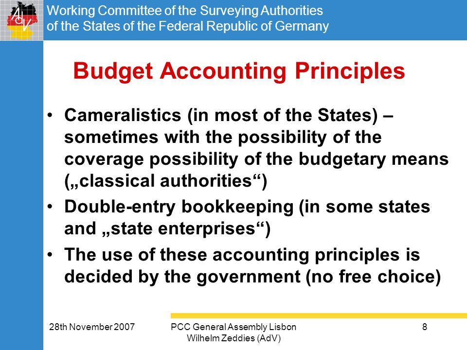 Working Committee of the Surveying Authorities of the States of the Federal Republic of Germany 28th November 2007PCC General Assembly Lisbon Wilhelm Zeddies (AdV) 8 Budget Accounting Principles Cameralistics (in most of the States) – sometimes with the possibility of the coverage possibility of the budgetary means (classical authorities) Double-entry bookkeeping (in some states and state enterprises) The use of these accounting principles is decided by the government (no free choice)