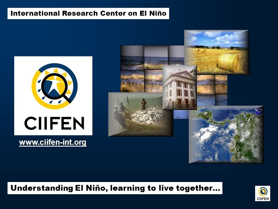 International Research Center on El Niño Understanding El Niño, learning to live together… www.ciifen-int.org