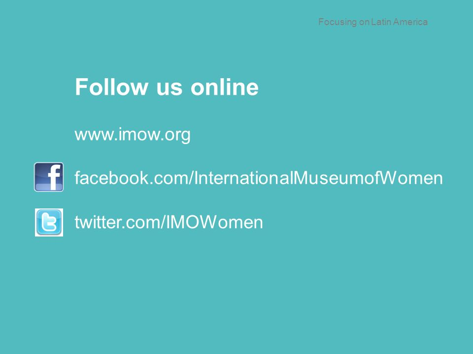 Follow us online   facebook.com/InternationalMuseumofWomen twitter.com/IMOWomen Focusing on Latin America
