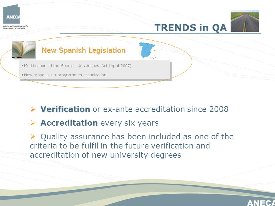 TRENDS in QA New Spanish Legislation Modification of the Spanish Universities Act (April 2007) New proposal on programmes organization Modification of the Spanish Universities Act (April 2007) New proposal on programmes organization Verification Verification or ex-ante accreditation since 2008 Accreditation every six years Quality assurance has been included as one of the criteria to be fulfil in the future verification and accreditation of new university degrees