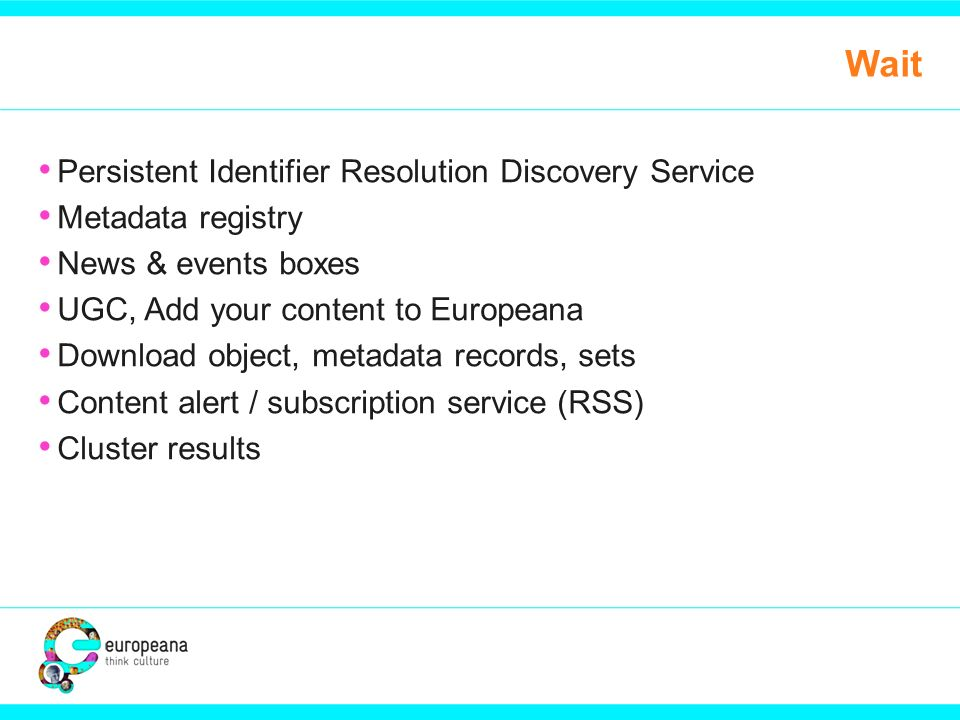 Wait Persistent Identifier Resolution Discovery Service Metadata registry News & events boxes UGC, Add your content to Europeana Download object, metadata records, sets Content alert / subscription service (RSS) Cluster results