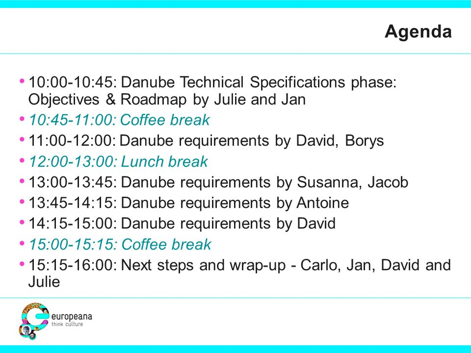 Agenda 10:00-10:45: Danube Technical Specifications phase: Objectives & Roadmap by Julie and Jan 10:45-11:00: Coffee break 11:00-12:00: Danube requirements by David, Borys 12:00-13:00: Lunch break 13:00-13:45: Danube requirements by Susanna, Jacob 13:45-14:15: Danube requirements by Antoine 14:15-15:00: Danube requirements by David 15:00-15:15: Coffee break 15:15-16:00: Next steps and wrap-up - Carlo, Jan, David and Julie