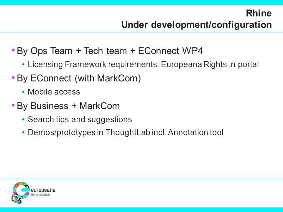 Rhine Under development/configuration By Ops Team + Tech team + EConnect WP4 Licensing Framework requirements: Europeana Rights in portal By EConnect (with MarkCom) Mobile access By Business + MarkCom Search tips and suggestions Demos/prototypes in ThoughtLab incl.