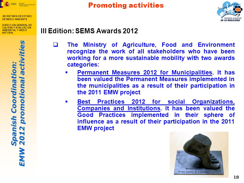 Spanish Coordination: EMW 2012 promotional activities SECRETARÍA DE ESTADO DE MEDIO AMBIENTE DIRECCION GENERAL DE CALIDAD Y EVALUACION AMBIENTAL Y MEDIO NATURAL 18 III Edition: SEMS Awards 2012 The Ministry of Agriculture, Food and Environment recognize the work of all stakeholders who have been working for a more sustainable mobility with two awards categories: Permanent Measures 2012 for Municipalities.