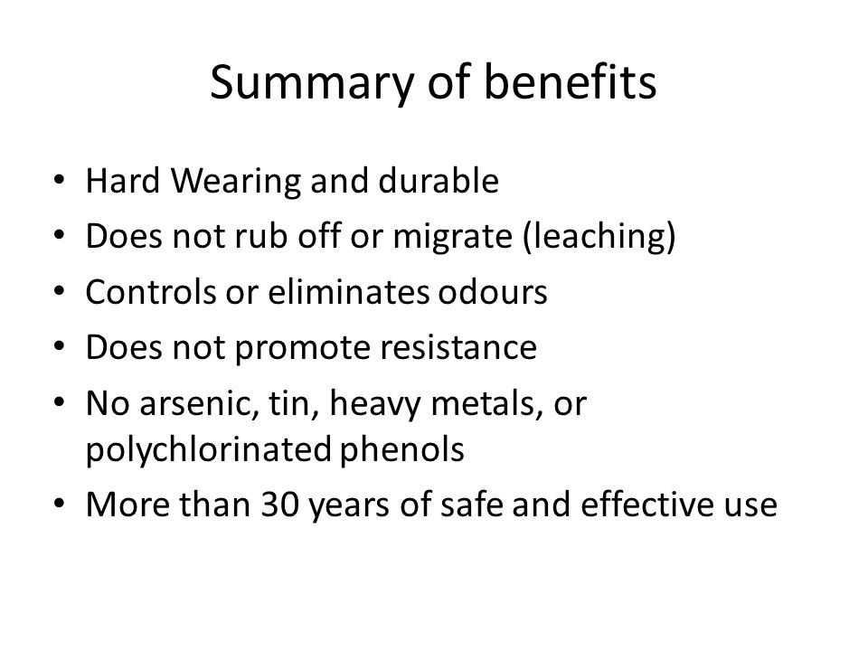 Summary of benefits Hard Wearing and durable Does not rub off or migrate (leaching) Controls or eliminates odours Does not promote resistance No arsenic, tin, heavy metals, or polychlorinated phenols More than 30 years of safe and effective use