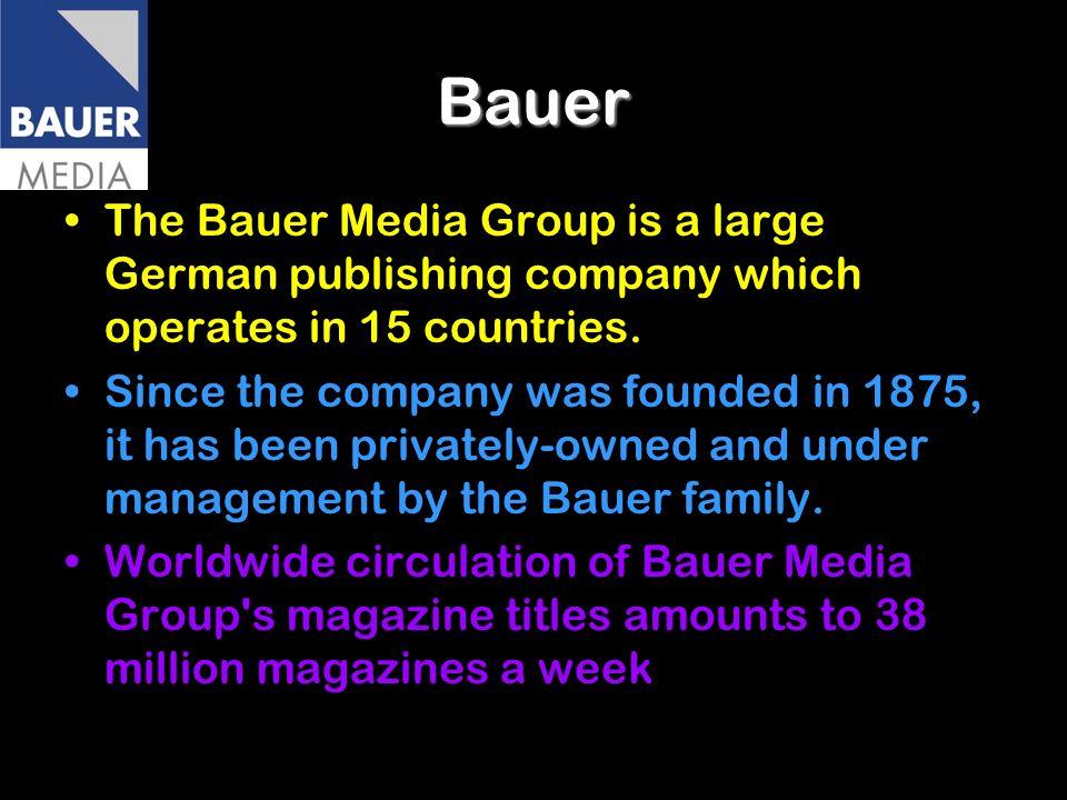 Bauer The Bauer Media Group is a large German publishing company which operates in 15 countries.
