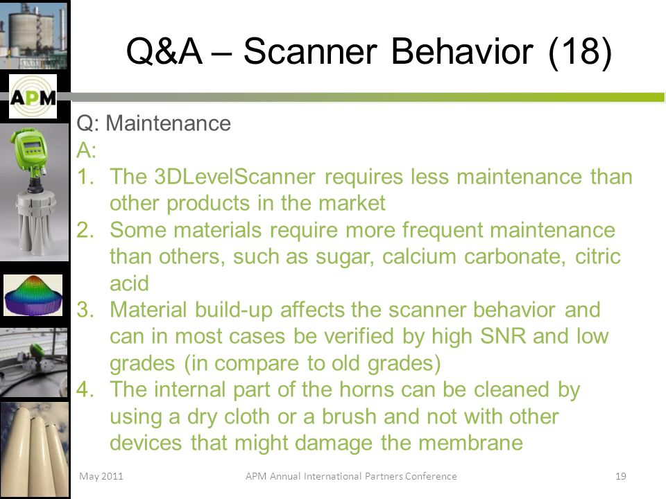 Q&A – Scanner Behavior (18) Q: Maintenance A: 1.The 3DLevelScanner requires less maintenance than other products in the market 2.Some materials require more frequent maintenance than others, such as sugar, calcium carbonate, citric acid 3.Material build-up affects the scanner behavior and can in most cases be verified by high SNR and low grades (in compare to old grades) 4.The internal part of the horns can be cleaned by using a dry cloth or a brush and not with other devices that might damage the membrane May 2011APM Annual International Partners Conference19