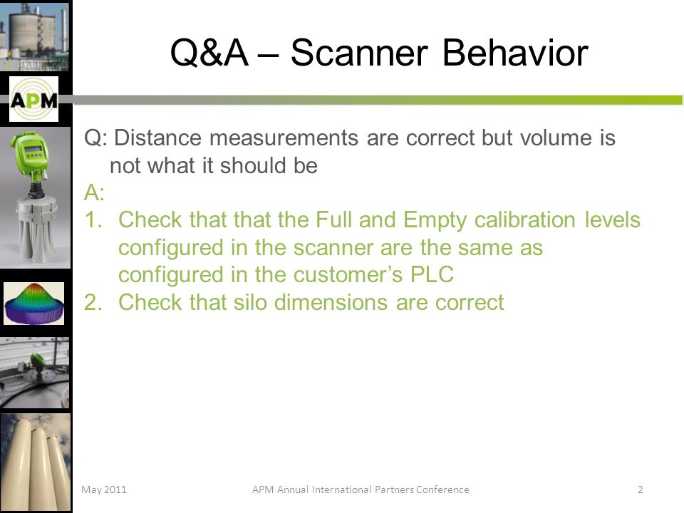 Q&A – Scanner Behavior Q: Distance measurements are correct but volume is not what it should be A: 1.Check that that the Full and Empty calibration levels configured in the scanner are the same as configured in the customers PLC 2.Check that silo dimensions are correct May 2011APM Annual International Partners Conference2