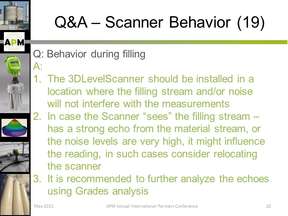 Q&A – Scanner Behavior (19) Q: Behavior during filling A: 1.The 3DLevelScanner should be installed in a location where the filling stream and/or noise will not interfere with the measurements 2.In case the Scanner sees the filling stream – has a strong echo from the material stream, or the noise levels are very high, it might influence the reading, in such cases consider relocating the scanner 3.It is recommended to further analyze the echoes using Grades analysis May 2011APM Annual International Partners Conference20