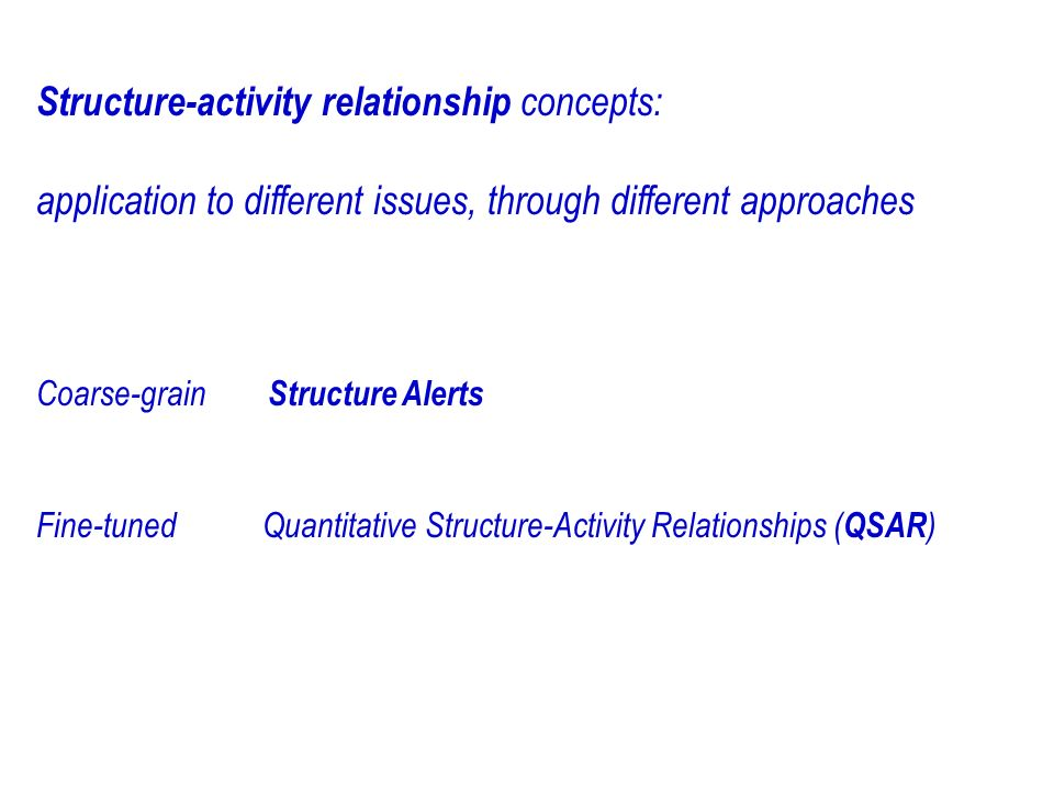 Structure-activity relationship concepts: application to different issues, through different approaches Coarse-grain Structure Alerts Fine-tuned Quantitative Structure-Activity Relationships ( QSAR )