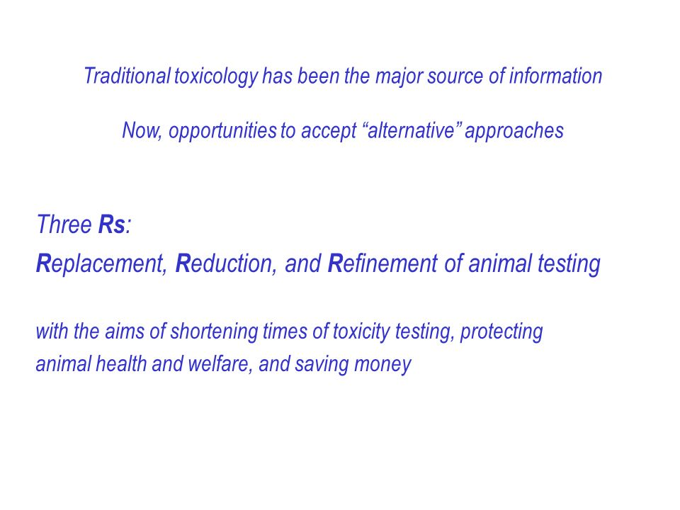 Three Rs : R eplacement, R eduction, and R efinement of animal testing with the aims of shortening times of toxicity testing, protecting animal health and welfare, and saving money Traditional toxicology has been the major source of information Now, opportunities to accept alternative approaches