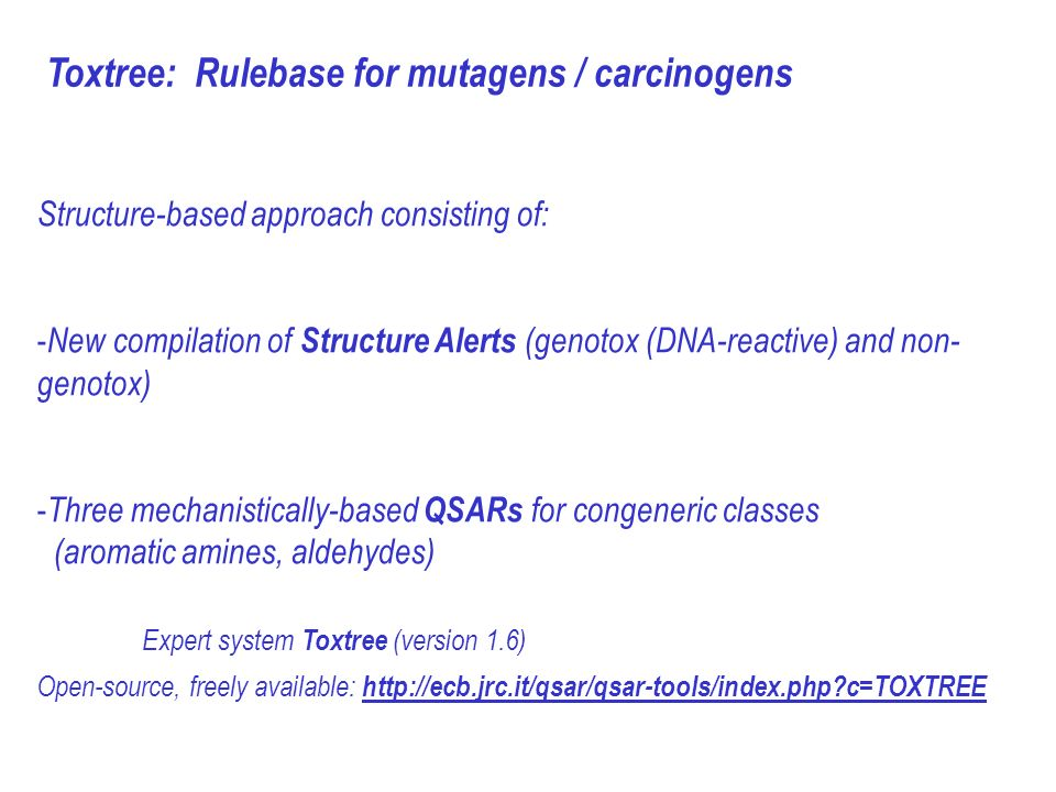 Toxtree: Rulebase for mutagens / carcinogens Structure-based approach consisting of: - New compilation of Structure Alerts (genotox (DNA-reactive) and non- genotox) - Three mechanistically-based QSARs for congeneric classes (aromatic amines, aldehydes) Expert system Toxtree (version 1.6) Open-source, freely available:   c=TOXTREE