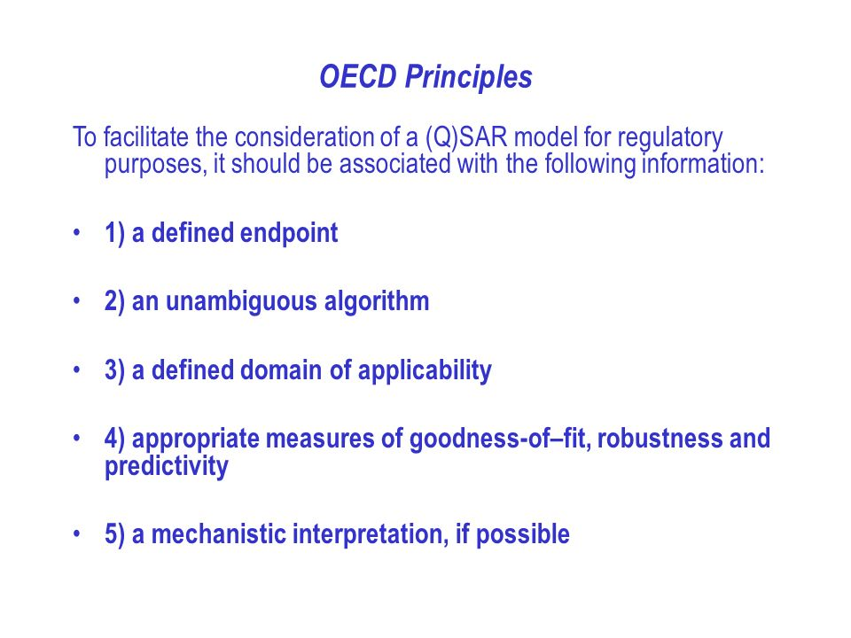 OECD Principles To facilitate the consideration of a (Q)SAR model for regulatory purposes, it should be associated with the following information: 1) a defined endpoint 2) an unambiguous algorithm 3) a defined domain of applicability 4) appropriate measures of goodness-of–fit, robustness and predictivity 5) a mechanistic interpretation, if possible