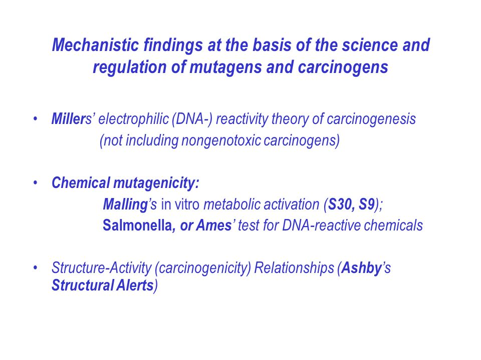 Mechanistic findings at the basis of the science and regulation of mutagens and carcinogens Miller s electrophilic (DNA-) reactivity theory of carcinogenesis (not including nongenotoxic carcinogens) Chemical mutagenicity: Malling s in vitro metabolic activation ( S30, S9 ); Salmonella, or Ames test for DNA-reactive chemicals Structure-Activity (carcinogenicity) Relationships ( Ashby s Structural Alerts )