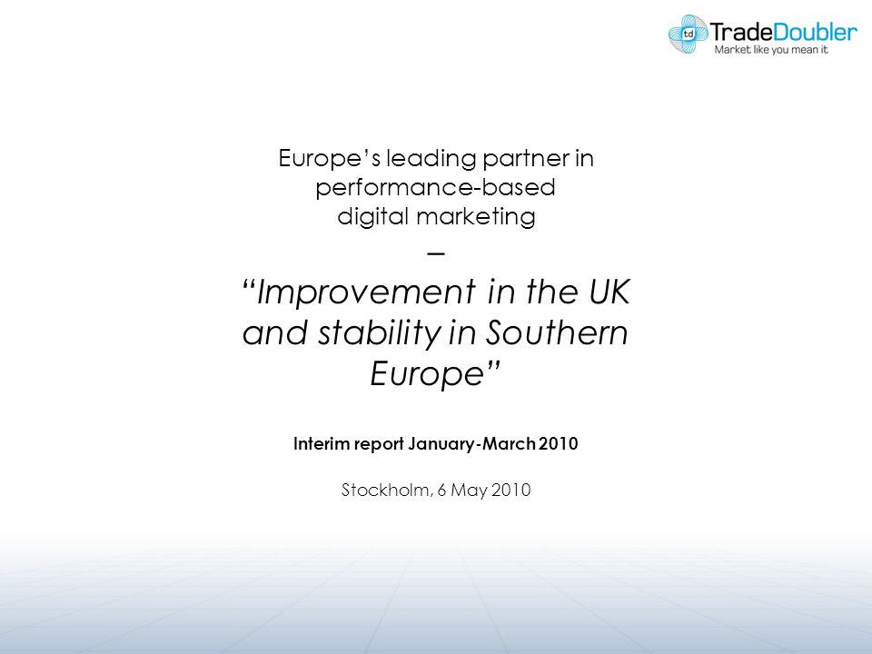 Europes leading partner in performance-based digital marketing – Improvement in the UK and stability in Southern Europe Interim report January-March 2010 Stockholm, 6 May 2010