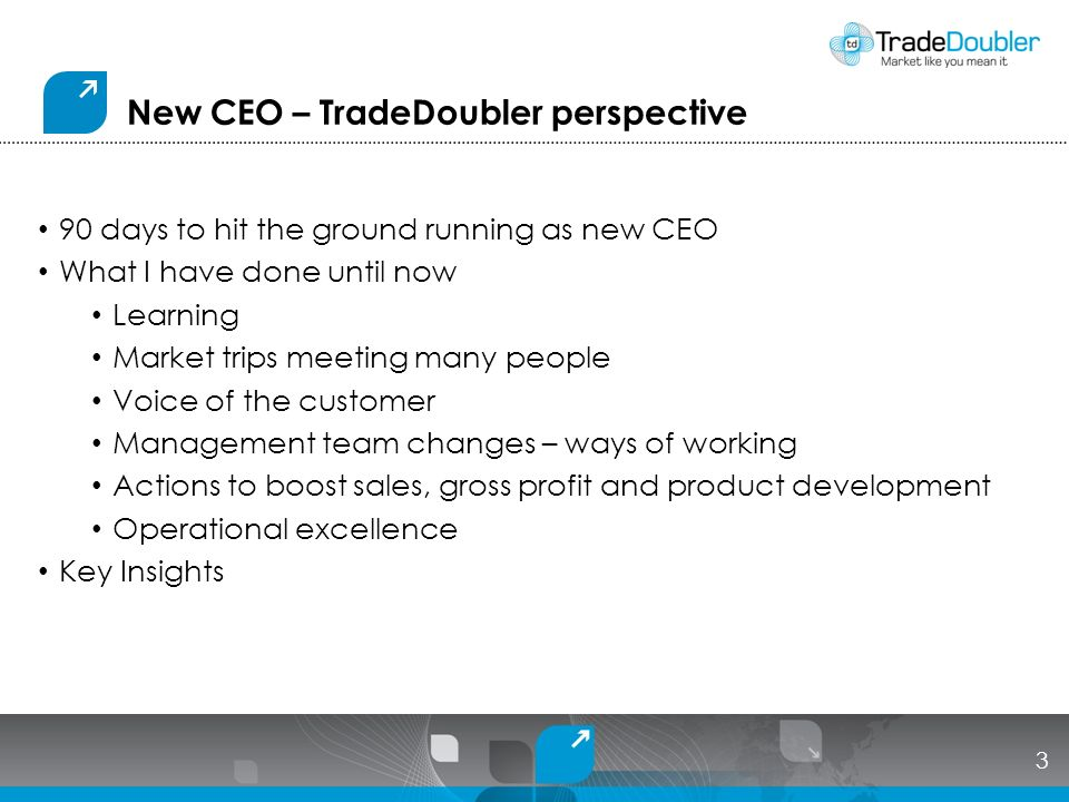 New CEO – TradeDoubler perspective 90 days to hit the ground running as new CEO What I have done until now Learning Market trips meeting many people Voice of the customer Management team changes – ways of working Actions to boost sales, gross profit and product development Operational excellence Key Insights 3