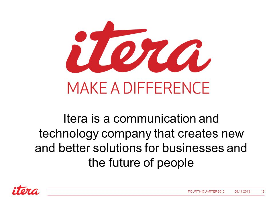 Itera is a communication and technology company that creates new and better solutions for businesses and the future of people 06.11.2013FOURTH QUARTER 2012 12
