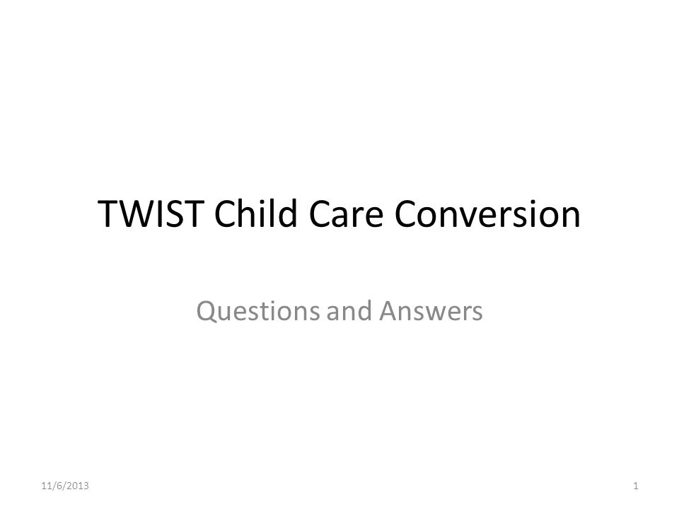 TWIST Child Care Conversion Questions and Answers 11/6/20131