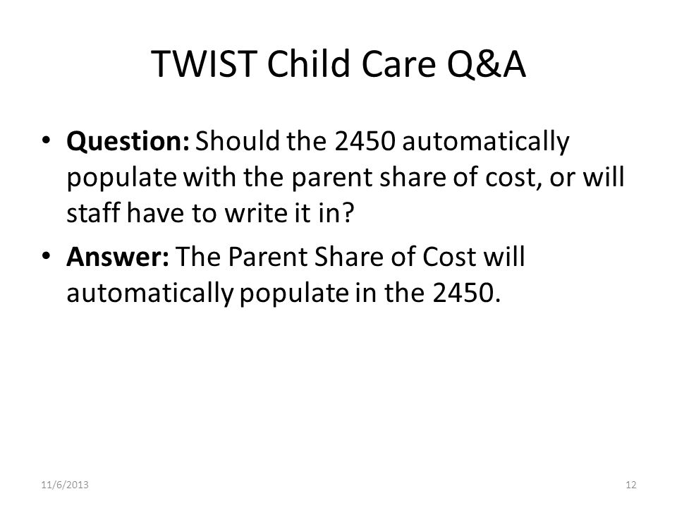 TWIST Child Care Q&A Question: Should the 2450 automatically populate with the parent share of cost, or will staff have to write it in.