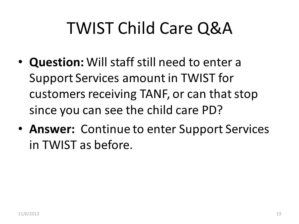 TWIST Child Care Q&A Question: Will staff still need to enter a Support Services amount in TWIST for customers receiving TANF, or can that stop since you can see the child care PD.
