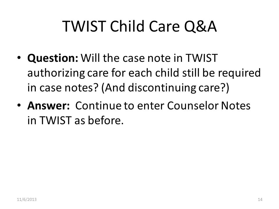 TWIST Child Care Q&A Question: Will the case note in TWIST authorizing care for each child still be required in case notes.