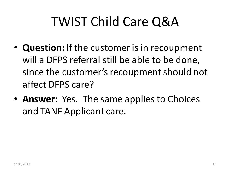 TWIST Child Care Q&A Question: If the customer is in recoupment will a DFPS referral still be able to be done, since the customers recoupment should not affect DFPS care.